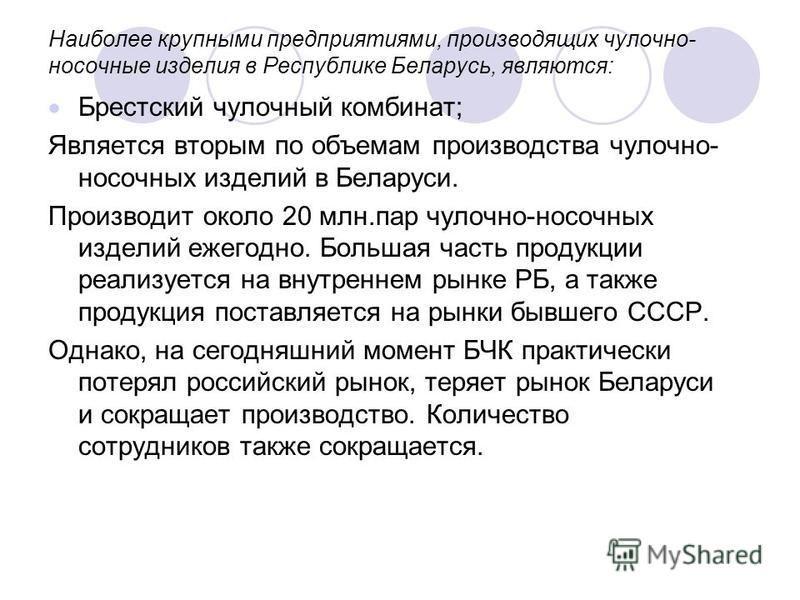 Наиболее крупными предприятиями, производящих чулочно- носочные изделия в Республике Беларусь, являются: Брестский чулочный комбинат; Является вторым по объемам производства чулочно- носочных изделий в Беларуси. Производит около 20 млн.пар чулочно-но