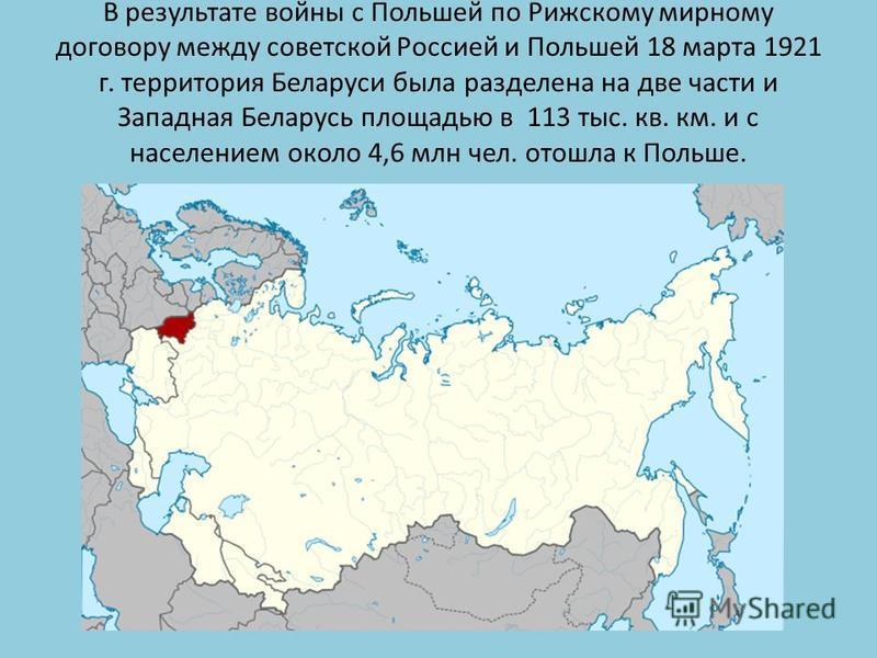 В результате войны с Польшей по Рижскому мирному договору между советской Россией и Польшей 18 марта 1921 г. территория Беларуси была разделена на две части и Западная Беларусь площадью в 113 тыс. кв. км. и с населением около 4,6 млн чел. отошла к По