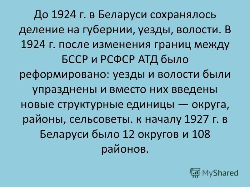 До 1924 г. в Беларуси сохранялось деление на губернии, уезды, волости. В 1924 г. после изменения границ между БССР и РСФСР АТД было реформировано: уезды и волости были упразднены и вместо них введены новые структурные единицы округа, районы, сельсове