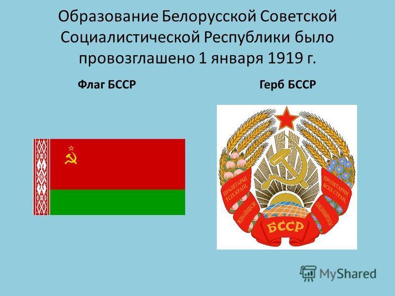Образование Белорусской Советской Социалистической Республики было провозглашено 1 января 1919 г. Флаг БССРГерб БССР