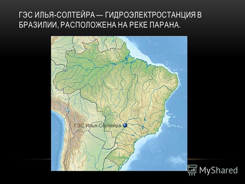 ГЭС ИЛЬЯ-СОЛТЕЙРА ГИДРОЭЛЕКТРОСТАНЦИЯ В БРАЗИЛИИ, РАСПОЛОЖЕНА НА РЕКЕ ПАРАНА.