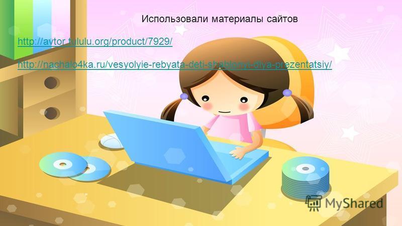 Использовали материалы сайтов http://avtor.tululu.org/product/7929/ http://nachalo4ka.ru/vesyolyie-rebyata-deti-shablonyi-dlya-prezentatsiy/