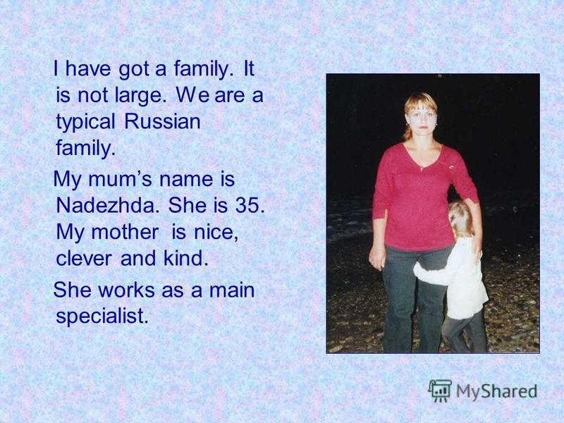 I have got a family. It is not large. We are a typical Russian family. My mums name is Nadezhda. She is 35. My mother is nice, clever and kind. She works as a main specialist.