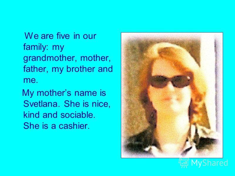We are five in our family: my grandmother, mother, father, my brother and me. My mothers name is Svetlana. She is nice, kind and sociable. She is a cashier.
