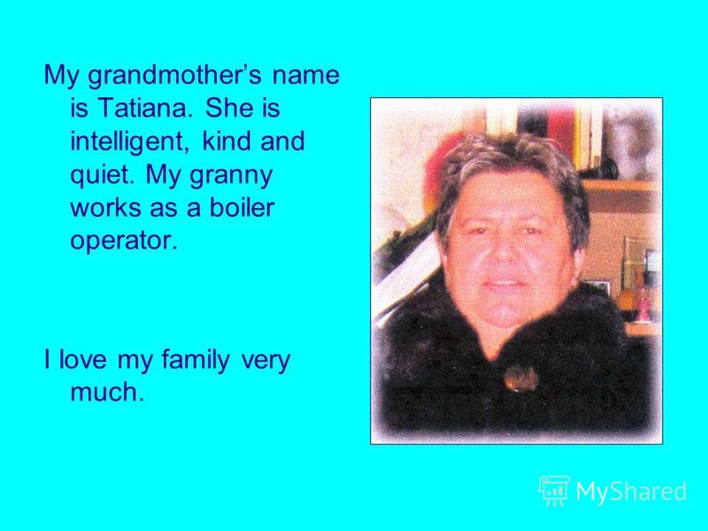 My grandmothers name is Tatiana. She is intelligent, kind and quiet. My granny works as a boiler operator. I love my family very much.
