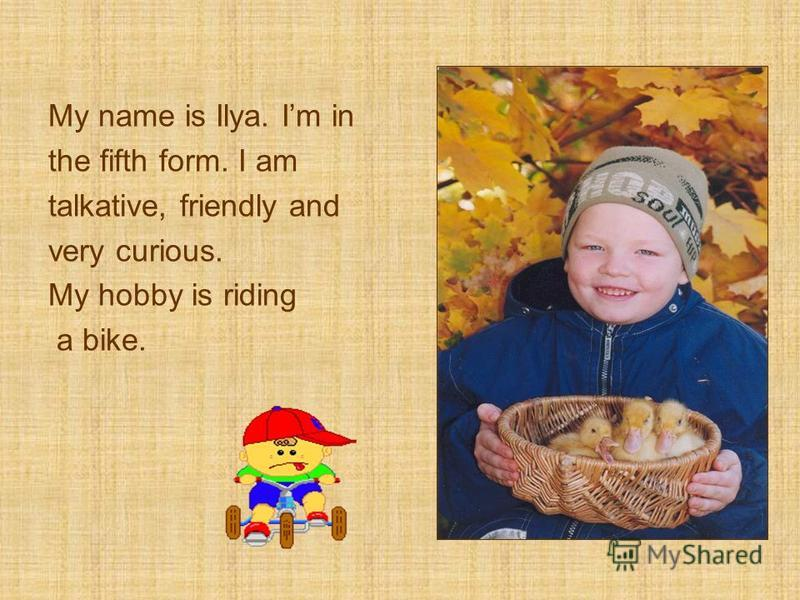 My name is Ilya. Im in the fifth form. I am talkative, friendly and very curious. My hobby is riding а bike.
