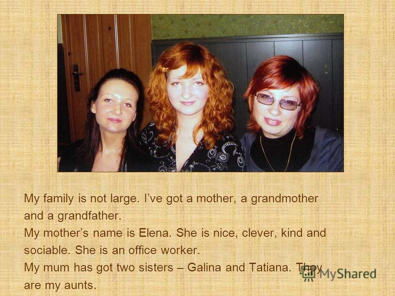 My family is not large. Ive got a mother, a grandmother and a grandfather. My mothers name is Elena. She is nice, clever, kind and sociable. She is an office worker. My mum has got two sisters – Galina and Tatiana. They are my aunts.