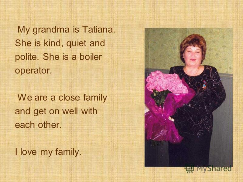 My grandma is Tatiana. She is kind, quiet and polite. She is a boiler operator. We are a close family and get on well with each other. I love my family.