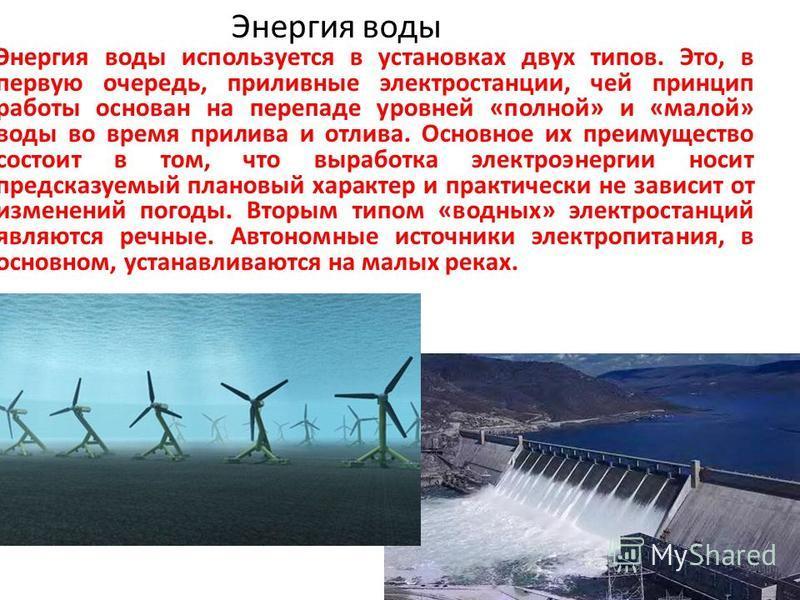 Энергия воды Энергия воды используется в установках двух типов. Это, в первую очередь, приливные электростанции, чей принцип работы основан на перепаде уровней «полной» и «малой» воды во время прилива и отлива. Основное их преимущество состоит в том,
