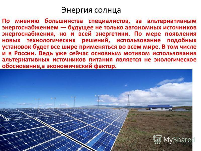 Энергия солнца По мнению большинства специалистов, за альтернативным энергоснабжением будущее не только автономных источников энергоснабжения, но и всей энергетики. По мере появления новых технологических решений, использование подобных установок буд