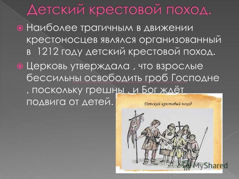 Наиболее трагичным в движении крестоносцев являлся организованный в 1212 году детский крестовой поход. Церковь утверждала, что взрослые бессильны освободить гроб Господне, поскольку грешны, и Бог ждёт подвига от детей.