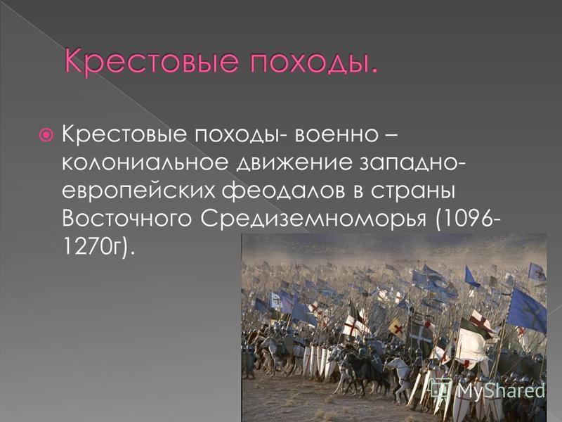 Крестовые походы- военно – колониальное движение западно- европейских феодалов в страны Восточного Средиземноморья (1096- 1270 г).