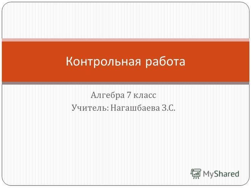 Алгебра 7 класс Учитель : Нагашбаева З. С. Контрольная работа