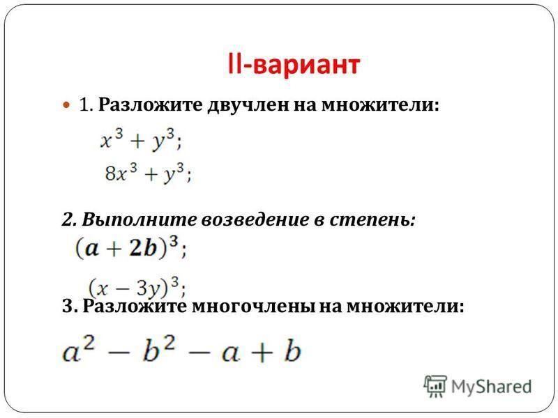 II- вариант 1. Разложите двучлен на множители : 2. Выполните возведение в степень : 3. Разложите многочлены на множители :