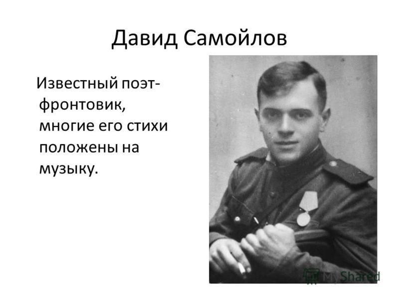Давид Самойлов Известный поэт- фронтовик, многие его стихи положены на музыку.