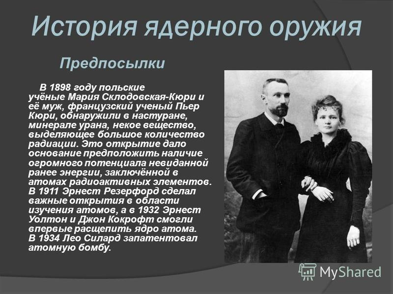 История ядерного оружия Предпосылки В 1898 году польские учёные Мария Склодовская-Кюри и её муж, французский ученый Пьер Кюри, обнаружили в настуране, минерале урана, некое вещество, выделяющее большое количество радиации. Это открытие дало основание