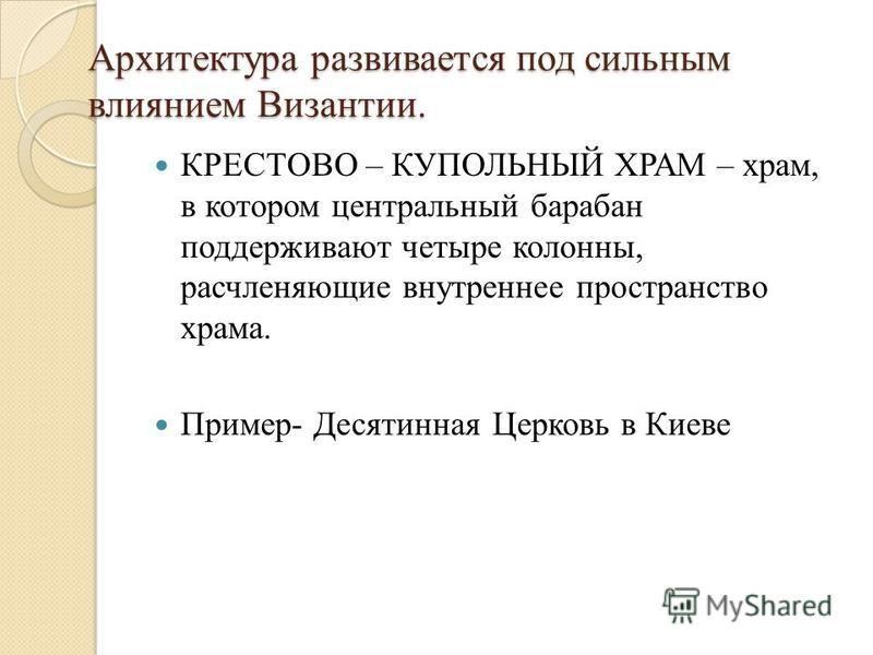 Архитектура развивается под сильным влиянием Византии. КРЕСТОВО – КУПОЛЬНЫЙ ХРАМ – храм, в котором центральный барабан поддерживают четыре колонны, расчленяющие внутреннее пространство храма. Пример- Десятинная Церковь в Киеве