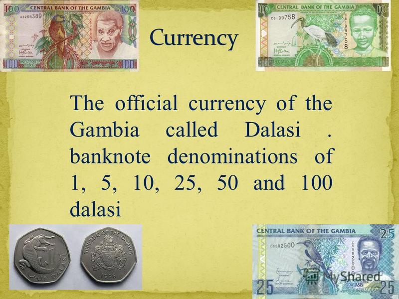 The official currency of the Gambia called Dalasi. banknote denominations of 1, 5, 10, 25, 50 and 100 dalasi