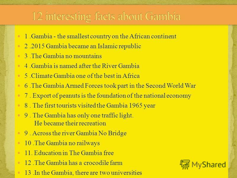 1.Gambia - the smallest country on the African continent 2.2015 Gambia became an Islamic republic 3.The Gambia no mountains 4.Gambia is named after the River Gambia 5.Climate Gambia one of the best in Africa 6.The Gambia Armed Forces took part in the