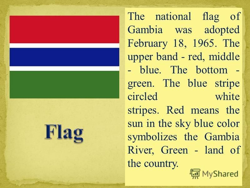 The national flag of Gambia was adopted February 18, 1965. The upper band - red, middle - blue. The bottom - green. The blue stripe circled white stripes. Red means the sun in the sky blue color symbolizes the Gambia River, Green - land of the countr