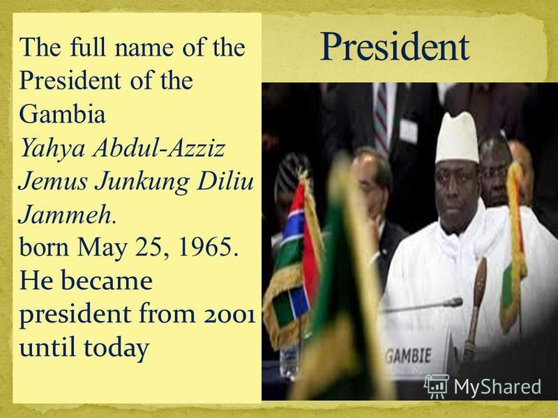 The full name of the President of the Gambia Yahya Abdul-Azziz Jemus Junkung Diliu Jammeh. born May 25, 1965. He became president from 2001 until today