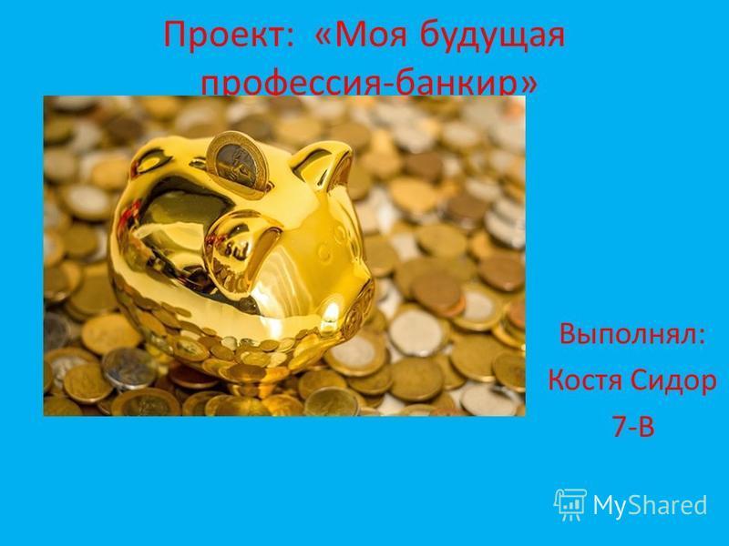 Проект: «Моя будущая профессия-банкир» Выполнял: Костя Сидор 7-В