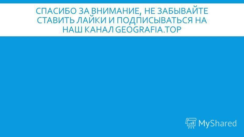 СПАСИБО ЗА ВНИМАНИЕ, НЕ ЗАБЫВАЙТЕ СТАВИТЬ ЛАЙКИ И ПОДПИСЫВАТЬСЯ НА НАШ КАНАЛ GEOGRAFIA.TOP