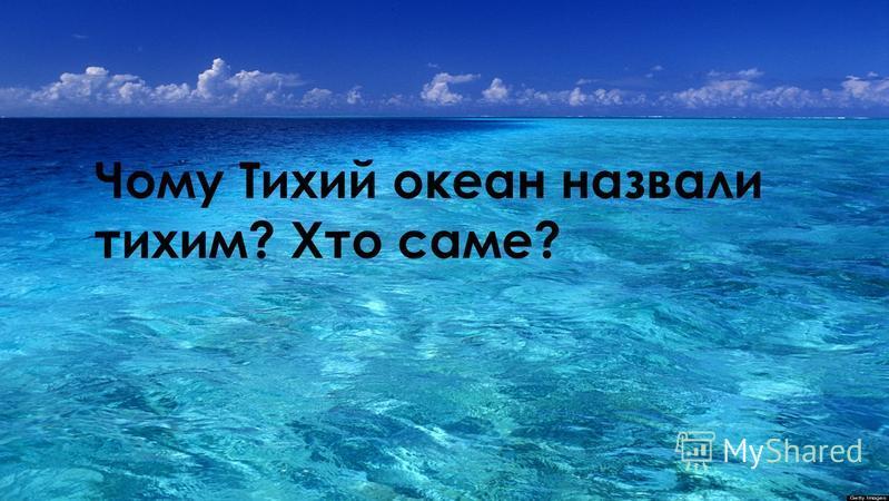 Чому Тихий океан назвали тихим? Хто саме?