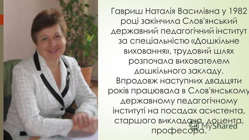 Гавриш Наталія Василівна у 1982 році закінчила Слов'янський державний педагогічний інститут за спеціальністю «Дошкільне виховання», трудовий шлях розпочала вихователем дошкільного закладу. Впродовж наступних двадцяти років працювала в Слов'янському д