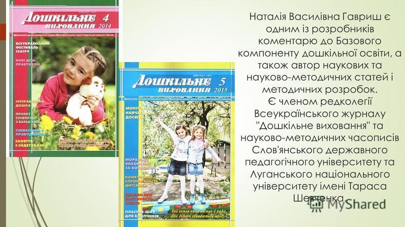 Наталія Василівна Гавриш є одним із розробників коментарю до Базового компоненту дошкільної освіти, а також автор наукових та науково-методичних статей і методичних розробок. Є членом редколегії Всеукраїнського журналу