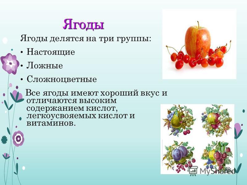 Ягоды Ягоды Ягоды делятся на три группы: Настоящие Ложные Сложноцветные Все ягоды имеют хороший вкус и отличаются высоким содержанием кислот, легкоусвояемых кислот и витаминов.