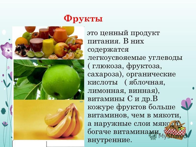 Фрукты это ценный продукт питания. В них содержатся легкоусвояемые углеводы ( глюкоза, фруктоза, сахароза), органические кислоты ( яблочная, лимонная, винная), витамины С и др.В кожуре фруктов больше витаминов, чем в мякоти, а наружные слои мякоти бо