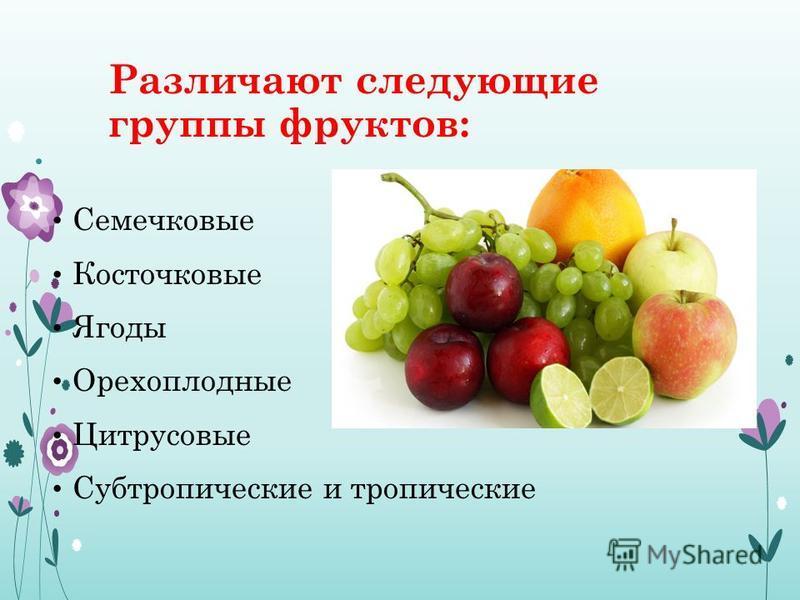 Различают следующие группы фруктов: Семечковые Косточковые Ягоды Орехоплодные Цитрусовые Субтропические и тропические