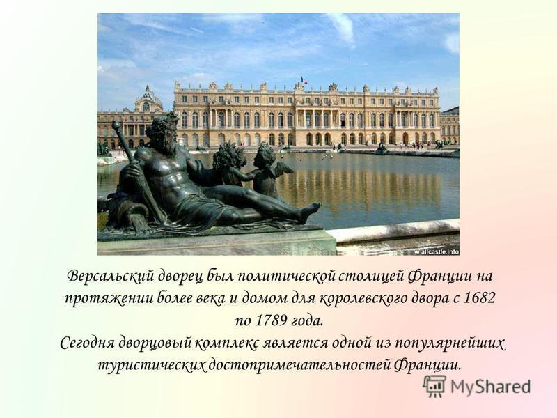 Версальский дворец был политической столицей Франции на протяжении более века и домом для королевского двора с 1682 по 1789 года. Сегодня дворцовый комплекс является одной из популярнейших туристических достопримечательностей Франции.