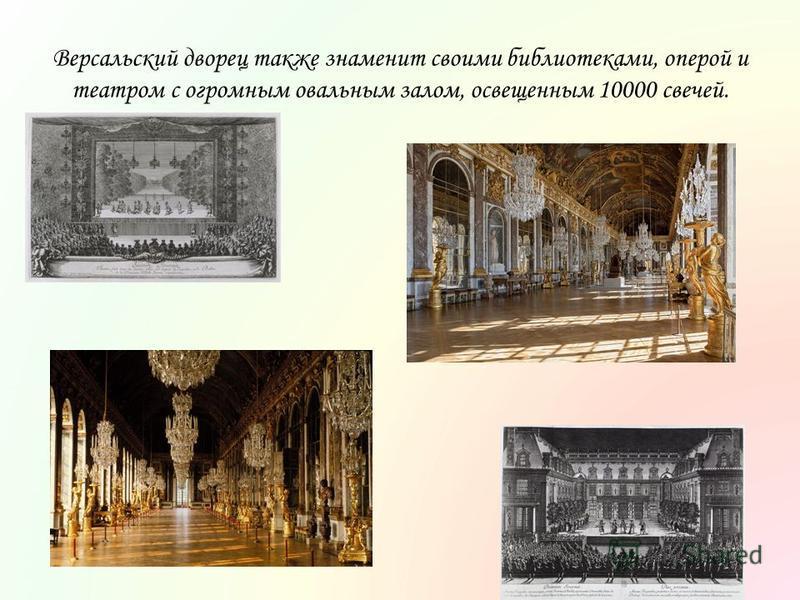 Версальский дворец также знаменит своими библиотеками, оперой и театром с огромным овальным залом, освещенным 10000 свечей.