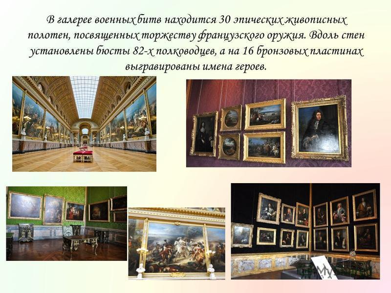 В галерее военных битв находится 30 эпических живописных полотен, посвященных торжеству французского оружия. Вдоль стен установлены бюсты 82-х полководцев, а на 16 бронзовых пластинах выгравированы имена героев.