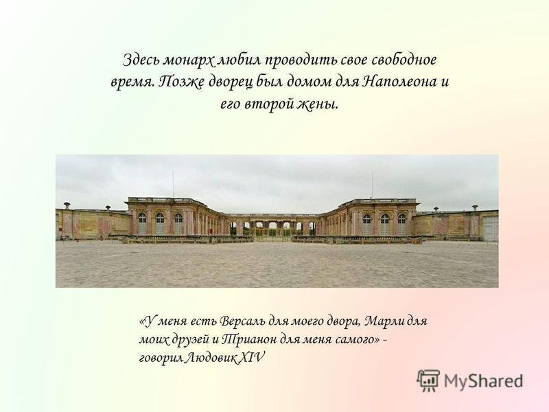 Здесь монарх любил проводить свое свободное время. Позже дворец был домом для Наполеона и его второй жены. «У меня есть Версаль для моего двора, Марли для моих друзей и Трианон для меня самого» - говорил Людовик XIV