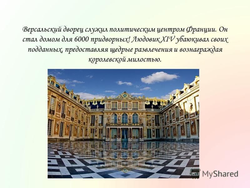 Версальский дворец служил политическим центром Франции. Он стал домом для 6000 придворных! Людовик XIV убаюкивал своих подданных, предоставляя щедрые развлечения и вознаграждая королевской милостью.