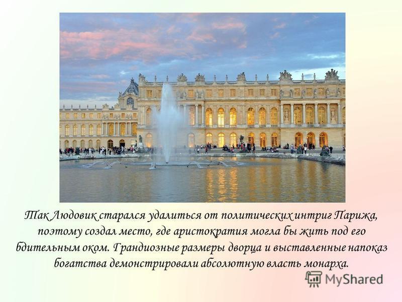 Так Людовик старался удалиться от политических интриг Парижа, поэтому создал место, где аристократия могла бы жить под его бдительным оком. Грандиозные размеры дворца и выставленные напоказ богатства демонстрировали абсолютную власть монарха.