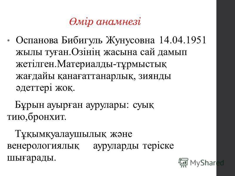 Ө мір анамнезі Оспанова Бибигуль Жунусовна 14.04.1951 жилы туған.Озінің жасына сайт дамып жетілген.Материалды-тұрмыстық жағдайы қанағаттанарлық, зиянды әдеттері жеқ. Бұрын ауырған аурулары: суық тию,бронхит. Тұқымқуалаушилық және венерологиялық аурул