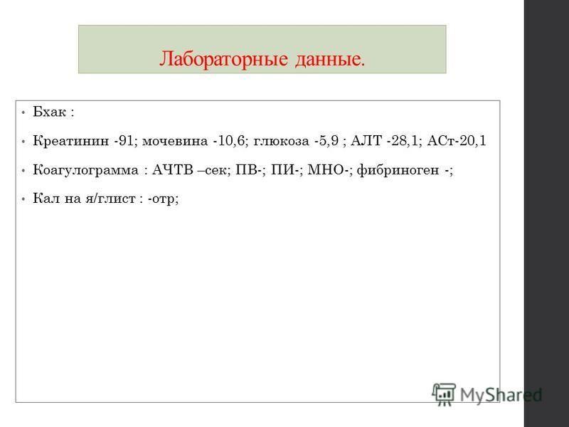 Лабораторные данные. Бхак : Креатинин -91; мочевина -10,6; глюкоза -5,9 ; АЛТ -28,1; АСт-20,1 Коагулограмма : АЧТВ –сек; ПВ-; ПИ-; МНО-; фибриноген -; Кал на я/глист : -отр;