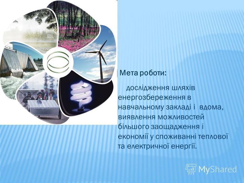 Мета роботи: дослідження шляхів енергозбереження в навчальному закладі і вдома, виявлення можливостей більшого заощадження і економії у споживанні теплової та електричної енергії.