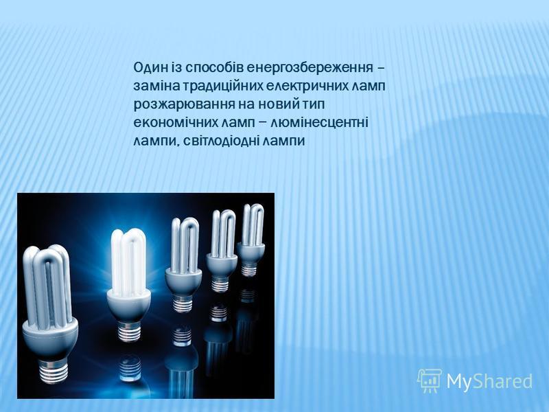 Один із способів енергозбереження – заміна традиційних електричних ламп розжарювання на новий тип економічних ламп люмінесцентні лампи, світлодіодні лампи