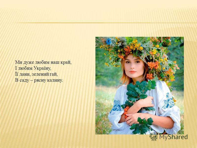 Ми дуже любим наш край, І любим Україну, Її лани, зелений гай, В саду – рясну калину.