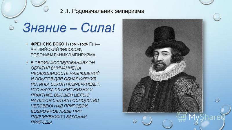 ФРЕНСИС БЭКОН (1561-1626 Г.) АНГЛИЙСКИЙ ФИЛОСОФ, РОДОНАЧАЛЬНИК ЭМПИРИЗМА. В СВОИХ ИССЛЕДОВАНИЯХ ОН ОБРАТИЛ ВНИМАНИЕ НА НЕОБХОДИ  МОСТЬ НАБЛЮДЕНИЙ И ОПЫТОВ ДЛЯ ОБНАРУЖЕНИЯ ИСТИНЫ. БЭКОН ПОДЧЕРКИВАЕТ, ЧТО НАУКА СЛУЖИТ ЖИЗНИ И ПРАКТИКЕ. ВЫСШЕЙ ЦЕ  ЛЬЮ