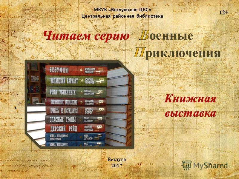 МКУК «Ветлужская ЦБС» Центральная районная библиотека 12+ Ветлуга 2017