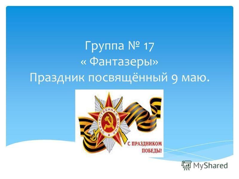 Группа 17 « Фантазеры» Праздник посвящённый 9 маю.