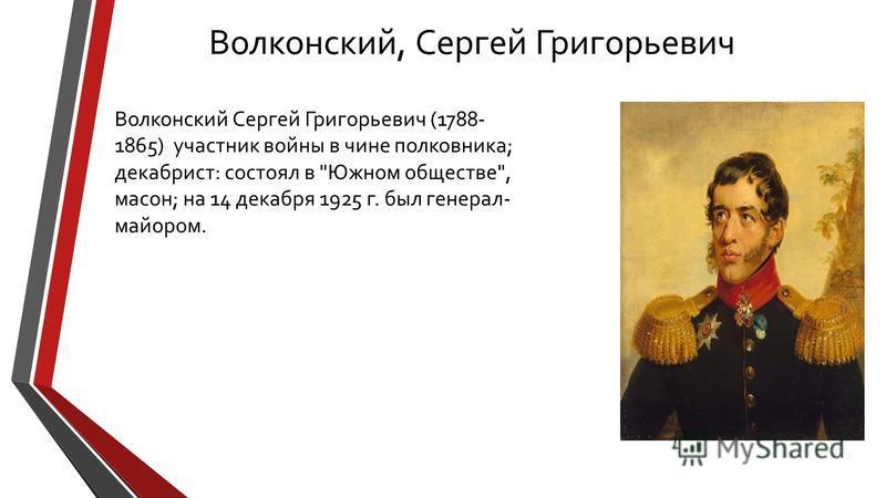Волконский, Сергей Григорьевич Волконский Сергей Григорьевич (1788- 1865) участник войны в чине полковника; декабрист: состоял в Южном обществе, масон; на 14 декабря 1925 г. был генерал- майором.