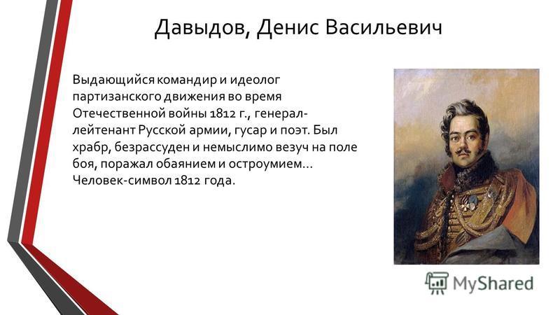 Давыдов, Денис Васильевич Выдающийся командир и идеолог партизанского движения во время Отечественной войны 1812 г., генерал- лейтенант Русской армии, гусар и поэт. Был храбр, безрассуден и немыслимо везуч на поле боя, поражал обаянием и остроумием…