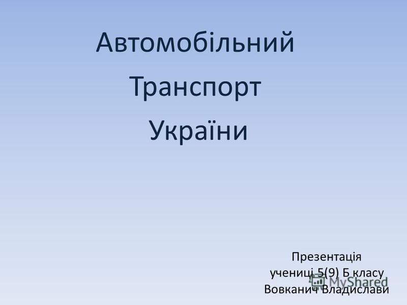 Презентація учениці 5(9) Б класу Вовканич Владислави Автомобільний Транспорт України